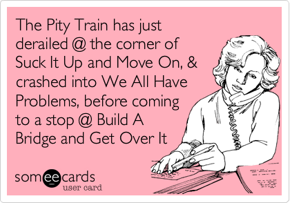 Funny Encouragement Ecard: The Pity Train has just derailed @ the corner of Suck It Up and Move On, & crashed into We All Have Problems, before coming to a stop @ Build A Bridge and Get Over It.