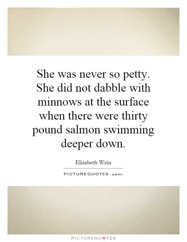 She Was Never So Petty She Did Not Dabble With Minnows At The
