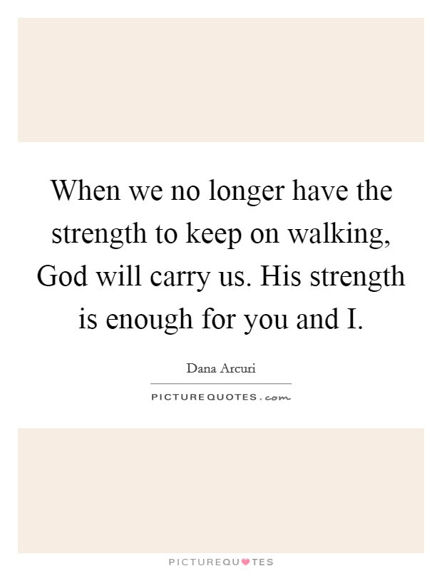 When We No Longer Have The Strength To Keep On Walking God Will