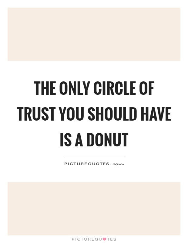 The Only Circle Of Trust You Should Have Is A Donut Picture Quotes