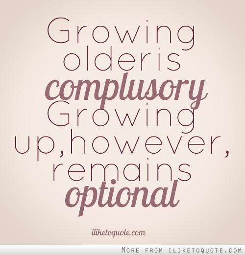 Growing Older Is Compulsory Growing Up However Remains Optional