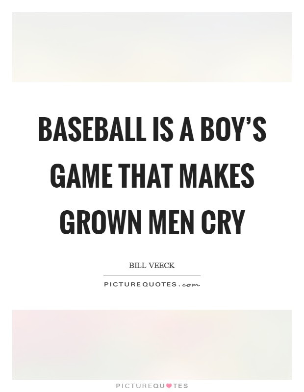 Baseball Is A Boys Game That Makes Grown Men Cry Picture Quotes