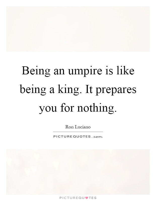 Being An Umpire Is Like Being A King It Prepares You For Nothing