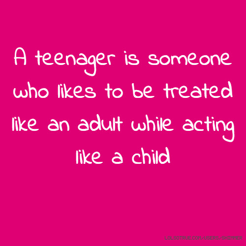 A Teenager Is Someone Who Likes To Be Treated Like An Adult While