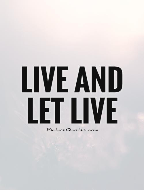 Live And Let Live Picture Quotes