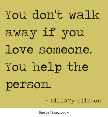 You Dont Walk Away If You Love Someone You Help Hillary Clinton
