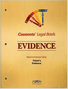 Casenote Legal Briefs Evidence Keye To Fisher Third Edition