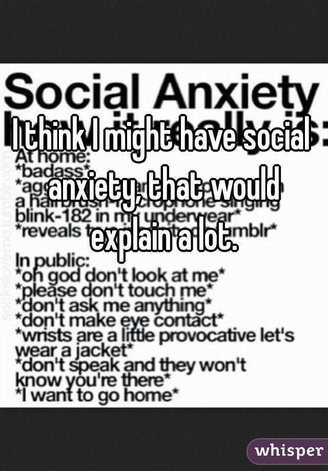 I Think I Might Have Social Anxiety That Would Explain A Lot