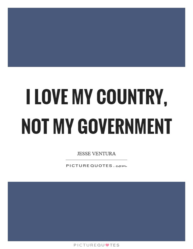 I Love My Country Not My Government Picture Quotes
