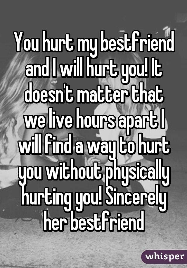 You Hurt My Bestfriend And I Will Hurt You It Doesnt Matter That