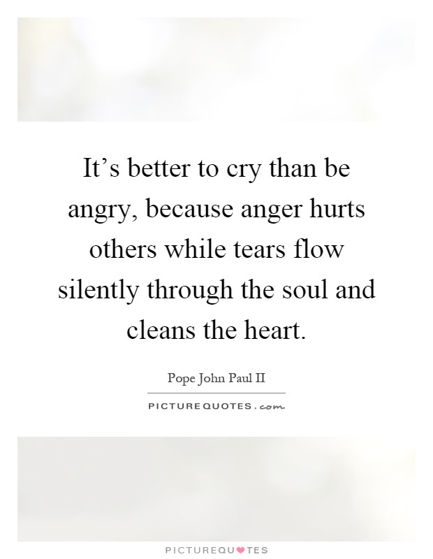 Its Better To Cry Than Be Angry Because Anger Hurts Others