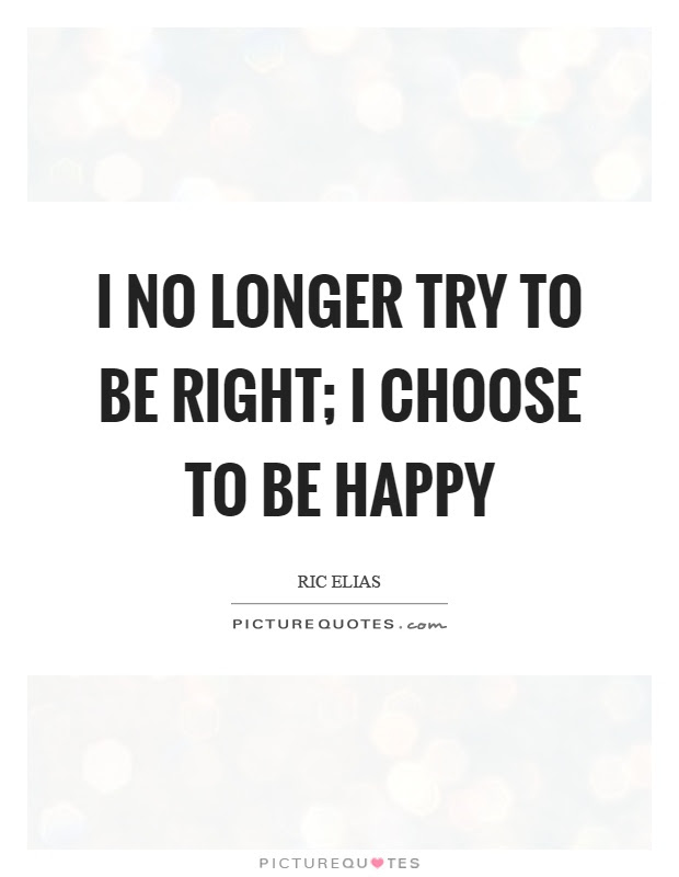 I No Longer Try To Be Right I Choose To Be Happy Picture Quotes