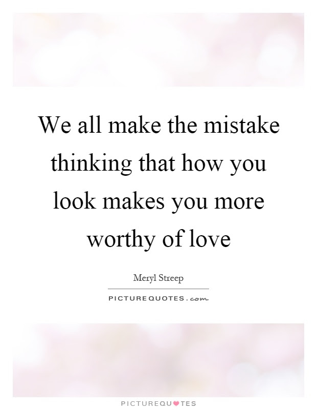 We All Make The Mistake Thinking That How You Look Makes You