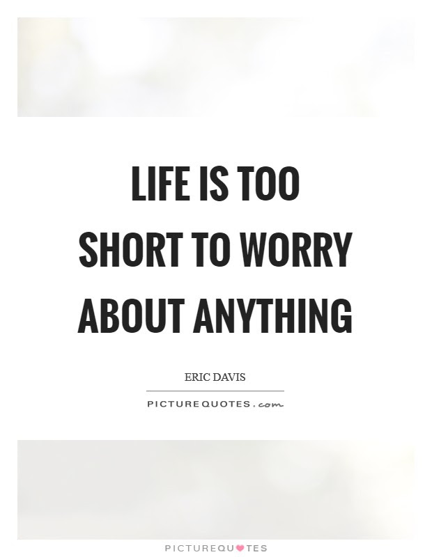 Life Is Too Short To Worry About Anything Picture Quotes