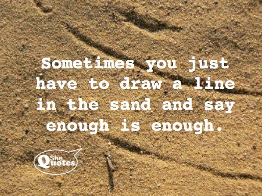 Shequotes Sometimes You Just Have To Draw A Line In The Sand