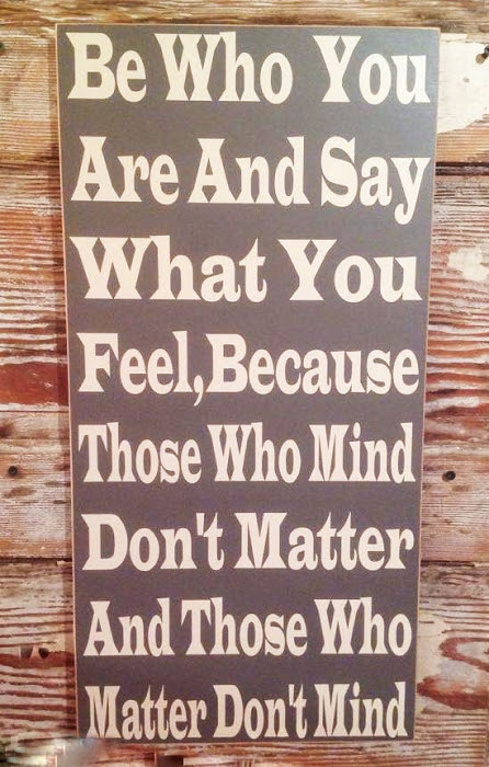 Be Who You Are And Say What You Feel Because Those Who Mind Dont
