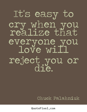 Chuck Palahniuk Image Quotes Its Easy To Cry When You Realize