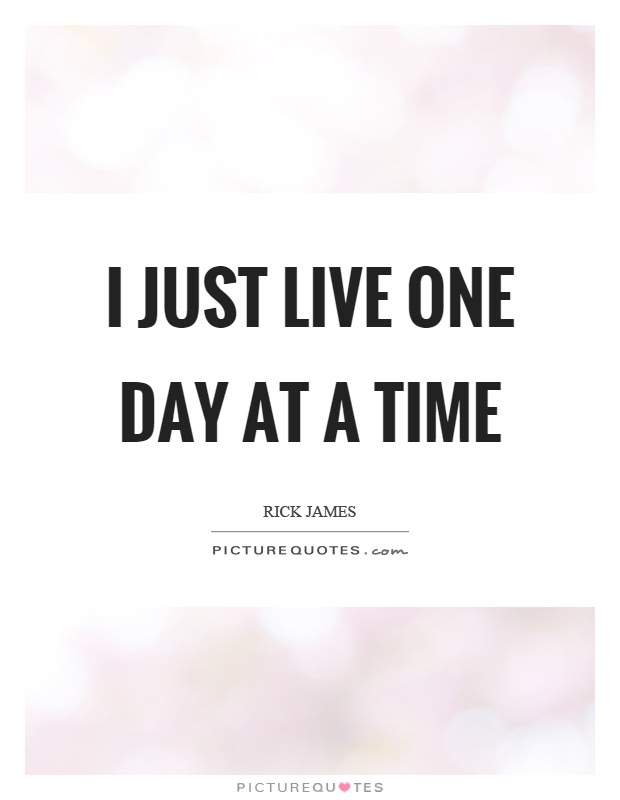 I Just Live One Day At A Time Picture Quotes