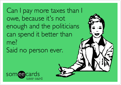someecards.com - Can I pay more taxes than I owe, because it's not enough and the politicians can spend it better than me? Said no person ever.