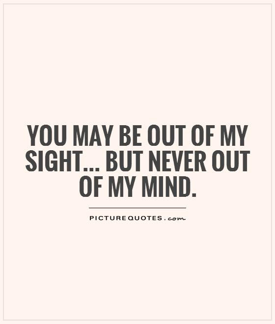 You May Be Out Of My Sight But Never Out Of My Mind Picture Quotes