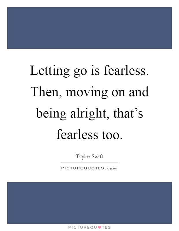 Letting Go Is Fearless Then Moving On And Being Alright