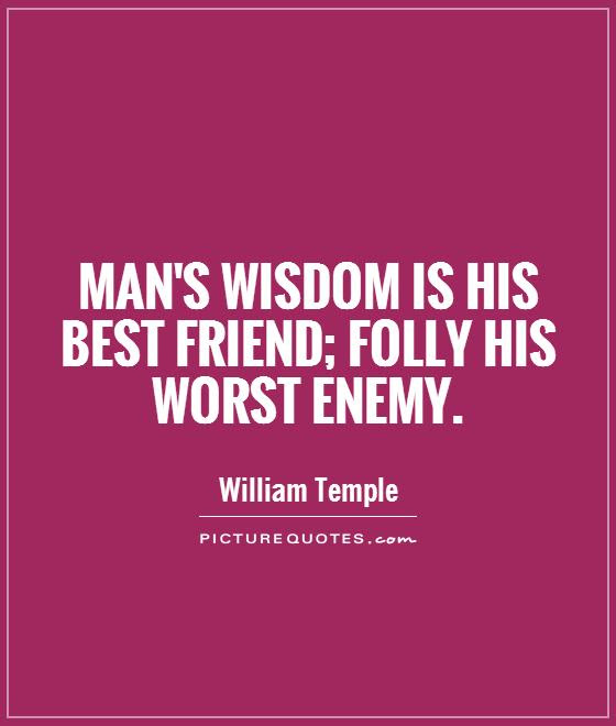 Mans Wisdom Is His Best Friend Folly His Worst Enemy Picture Quotes