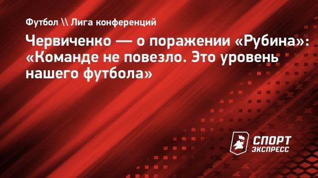 Червиченко— опоражении «Рубина»: «Команде неповезло. Это уровень нашего футбола»