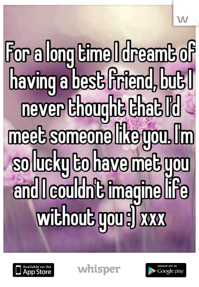 For A Long Time I Dreamt Of Having A Best Friend But I Never