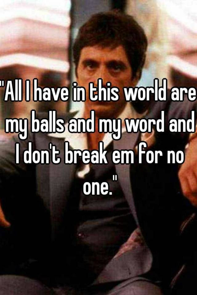 All I Have In This World Are My Balls And My Word And I Dont Break Em