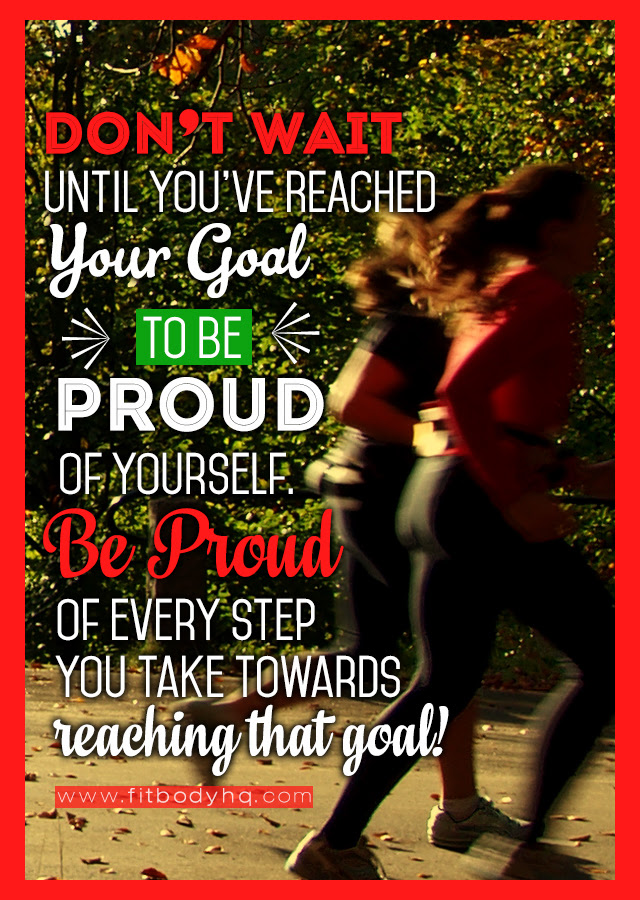 Dont Wait Until You Reach Your Goal To Be Proud Of Yourself Be