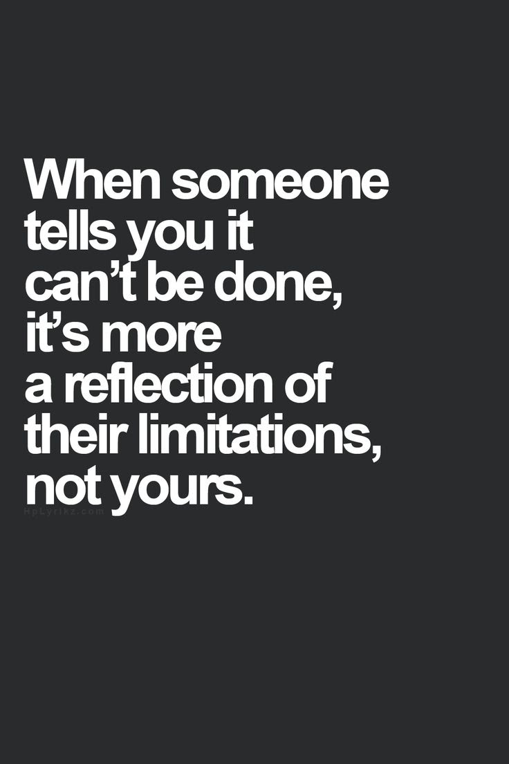 When someone tells you it can't be done, it's more of a reflection of their limitations, not yours..