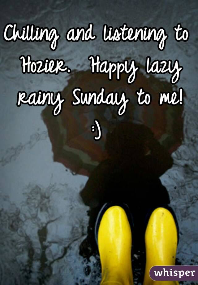 Chilling And Listening To Hozier Happy Lazy Rainy Sunday To Me