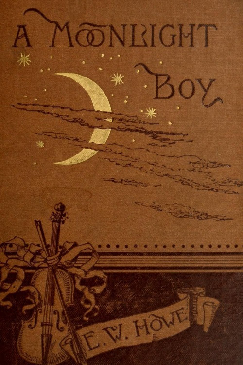 """A Moonlight Boy. E W Howe.Boston: Ticknor and Company, 1886.""""About the time I began to realize that I was a moonlight boy, I also began to realize that among the instruments scattered about my home was a violin, and that I was expected to learn to play it; indeed, I believe now that the first time I ever thought seriously of violins, I found one in my hands…"""""""