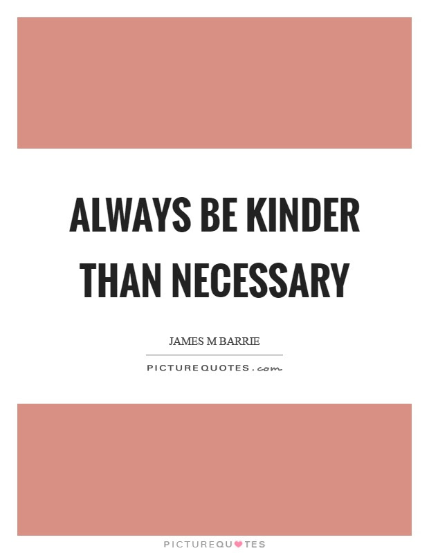 Always Be Kinder Than Necessary Picture Quotes