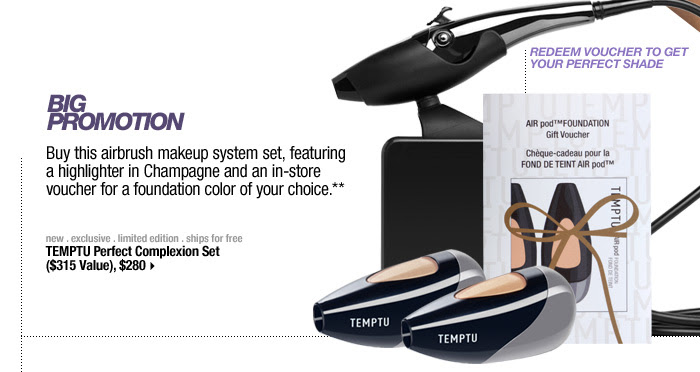 BIG PROMOTION. Buy this airbrush makeup system set, featuring a highlighter in Champagne and an in-store voucher for a foundation color of your choice.** REDEEM VOUCHER TO GET YOUR PERFECT SHADE. new . exclusive . limited edition . ships for free. TEMPTU Perfect Complexion Set ($315 Value), $280 >