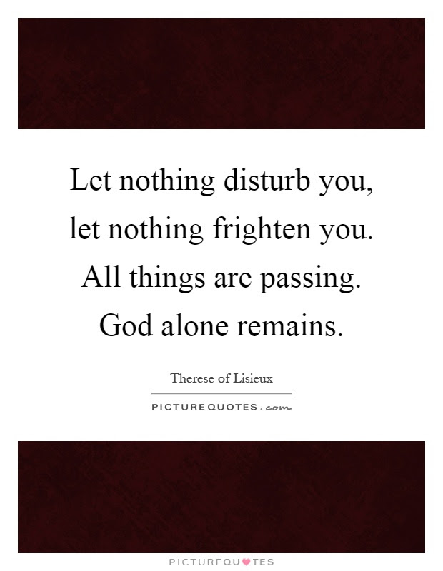 Let Nothing Disturb You Let Nothing Frighten You All Things