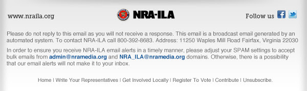 Please do not reply to this email as you will not receive a response. This email is a broadcast email generated by an automated system. To contact NRA-ILA call 800-392-8683. Address: 11250 Waples Mill Road Fairfax, Virginia 22030 In order to ensure you receive NRA-ILA email alerts in a timely manner, please adjust your SPAM settings to accept bulk emails from admin@nramedia.org and NRA_ILA@nramedia.org domains. Otherwise, there is a possibility that our email alerts will not make it to your inbox.