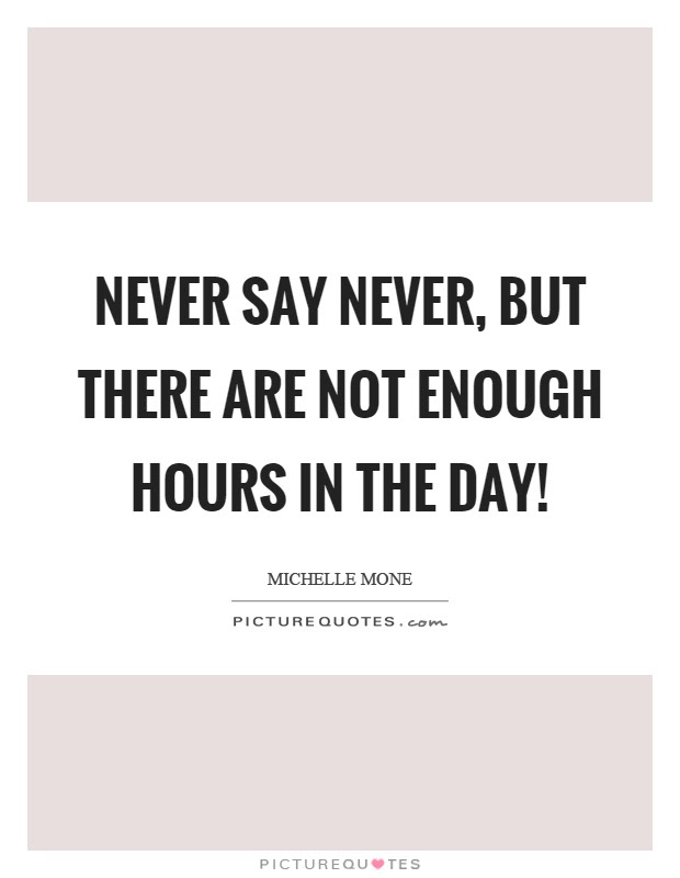 Never Say Never But There Are Not Enough Hours In The Day