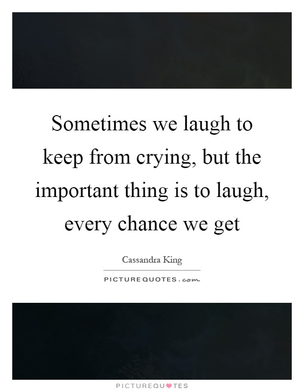 Sometimes We Laugh To Keep From Crying But The Important Thing