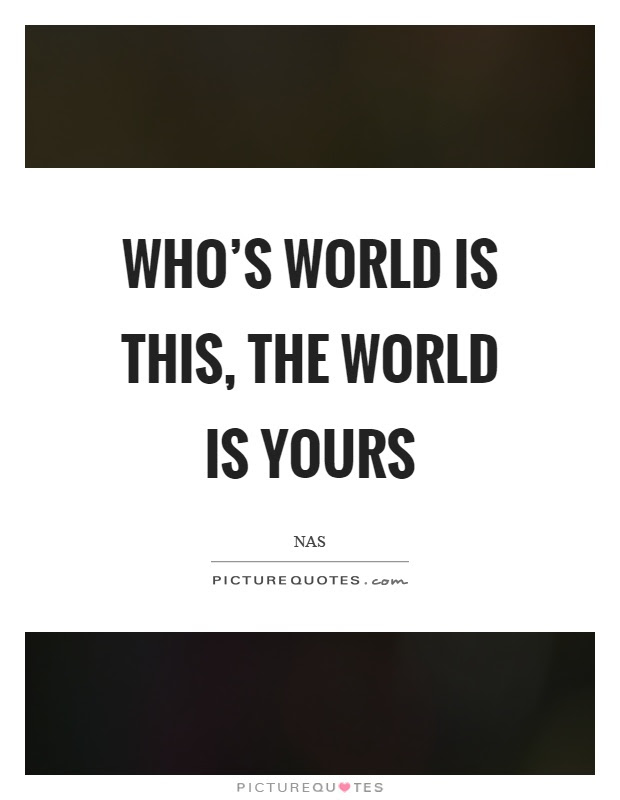 Whos World Is This The World Is Yours Picture Quotes