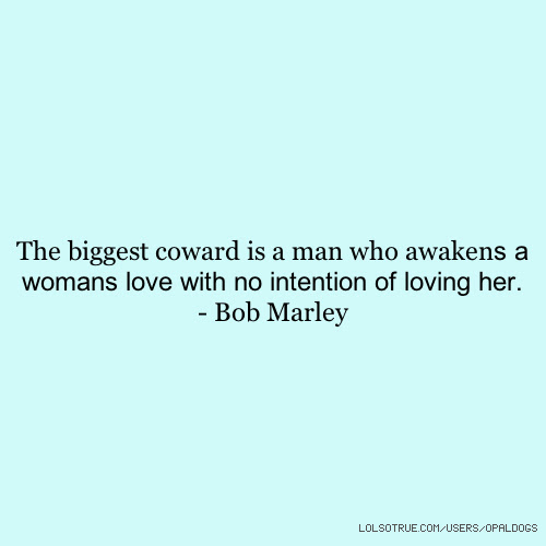 The Biggest Coward Is A Man Who Awakens A Womans Love With No