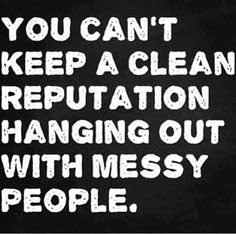 You Cant Keep A Clean Reputation Hanging Out With Messy People