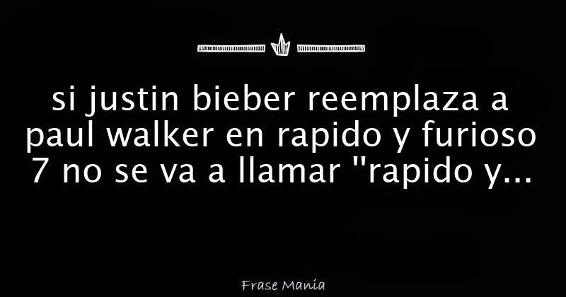 Si Justin Bieber Reemplaza A Paul Walker En Rapido Y Furioso 7 No Se