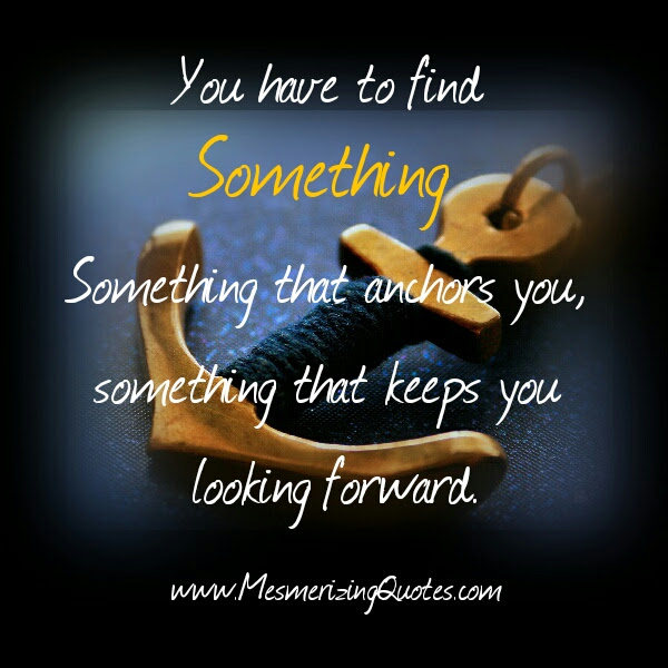You Have To Find Something That Keeps You Looking Forward