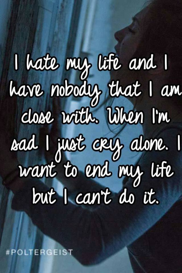 I Hate My Life And I Have Nobody That I Am Close With When Im Sad