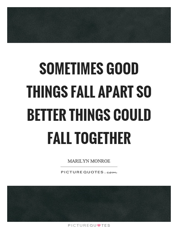 Sometimes Good Things Fall Apart So Better Things Could Fall