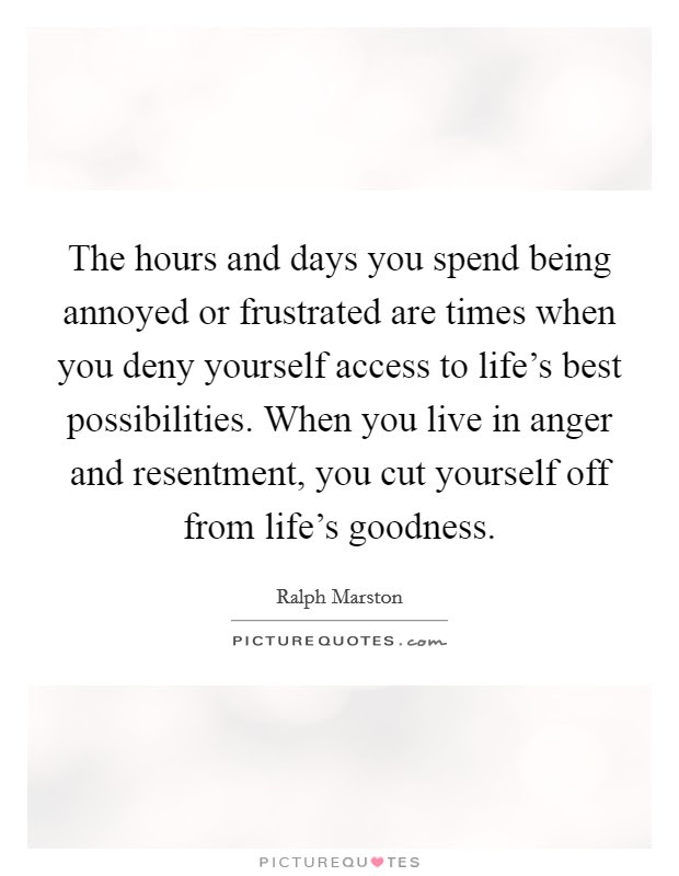 The Hours And Days You Spend Being Annoyed Or Frustrated Are
