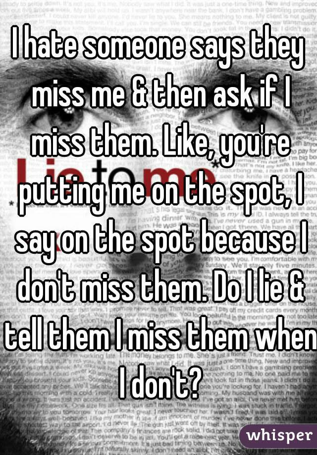 I Hate Someone Says They Miss Me Then Ask If I Miss Them Like