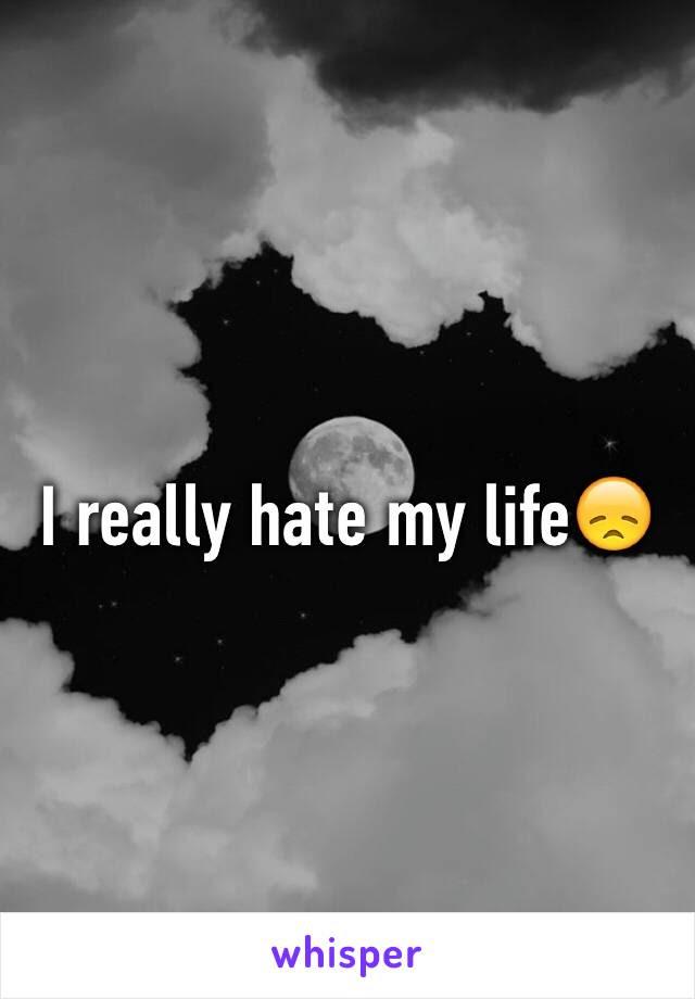 I Really Hate My Life