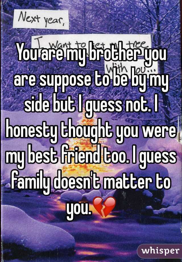 You Are My Brother You Are Suppose To Be By My Side But I Guess Not